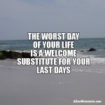 The Worst Day Of Your Life Is a Welcome Substitute for Your Last Days