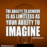 The ability to achieve is as limitless as your ability to imagine.