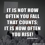 It Is Not How Often You Fall That Counts; It Is How Often You Rise