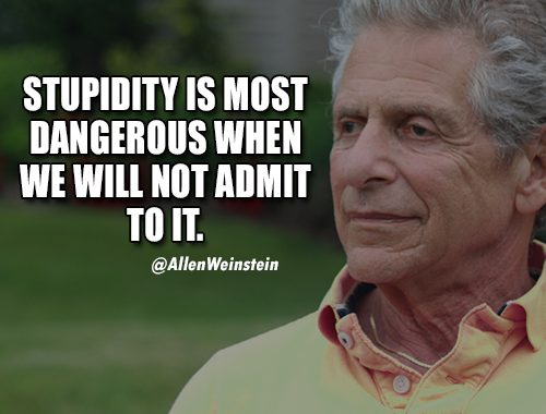 Stupidity is the most dangerous when we will not admit to it.