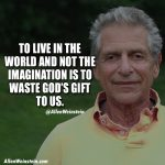 To Live In The World and Not The Imagination Is To Waste God's Gift To Us - Motivational Quote