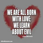 We are all born with love. - Allen Weinstein