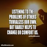 Listening to the problems of others trivalizes our own, but rarely helps to change or comfort us.